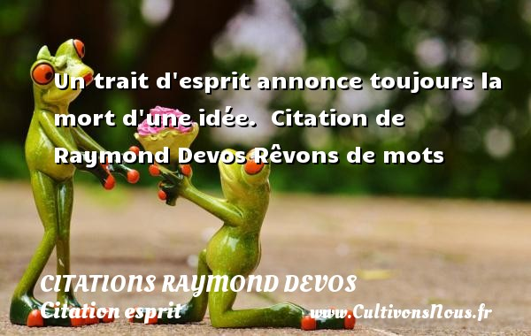 Citations Raymond Devos - Citation esprit - Un trait d esprit annonce toujours la mort d une idée.    Citation  de Raymond Devos  Rêvons de mots CITATIONS RAYMOND DEVOS