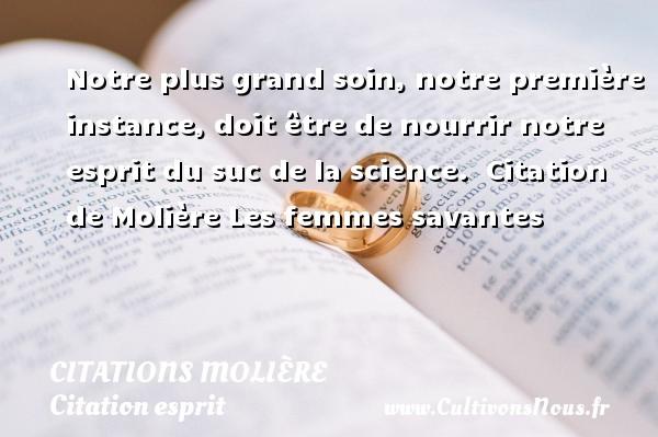Citations Molière - Citation esprit - Notre plus grand soin, notre première instance, doit être de nourrir notre esprit du suc de la science.    Citation  de Molière  Les femmes savantes CITATIONS MOLIÈRE
