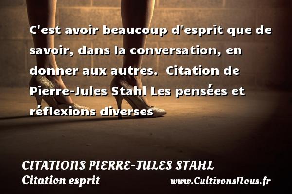 Citations Pierre-Jules Stahl - Citation esprit - C est avoir beaucoup d esprit que de savoir, dans la conversation, en donner aux autres.    Citation  de Pierre-Jules Stahl  Les pensées et réflexions diverses CITATIONS PIERRE-JULES STAHL