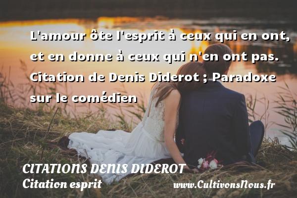 Citations Denis Diderot - Citation esprit - L amour ôte l esprit à ceux qui en ont, et en donne à ceux qui n en ont pas.    Citation  de Denis Diderot ; Paradoxe sur le comédien CITATIONS DENIS DIDEROT