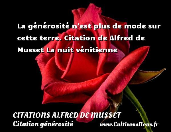 Citations Alfred de Musset - Citation générosité - La générosité n est plus de mode sur cette terre.  Citation de Alfred de Musset  La nuit vénitienne CITATIONS ALFRED DE MUSSET