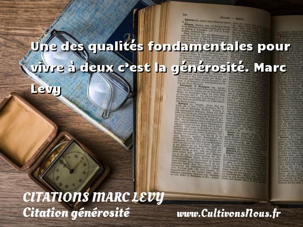 Une des qualités fondamentales pour vivre à deux c'est la générosité.  Marc Levy CITATIONS MARC LEVY - Citation générosité