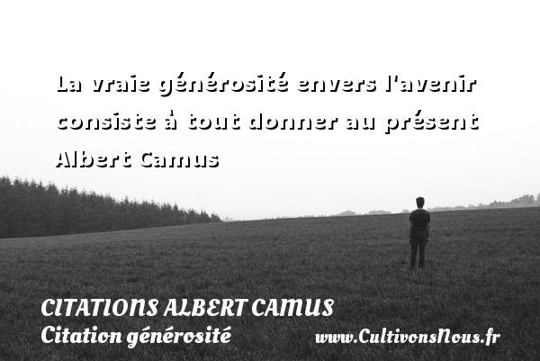 Citations Albert Camus - Citation générosité - La vraie générosité envers l avenir consiste à tout donner au présent   Albert Camus CITATIONS ALBERT CAMUS
