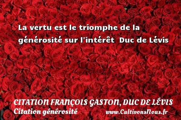 Citation François Gaston, Duc de Lévis - Citation générosité - La vertu est le triomphe de la générosité sur l intérêt   Duc de Lévis CITATION FRANÇOIS GASTON, DUC DE LÉVIS