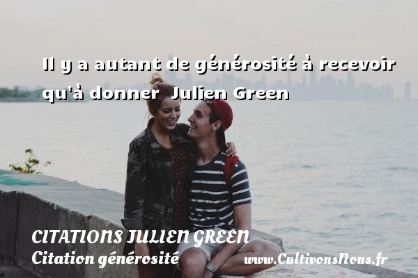 Citations Julien Green - Citation générosité - Il y a autant de générosité à recevoir qu à donner   Julien Green CITATIONS JULIEN GREEN
