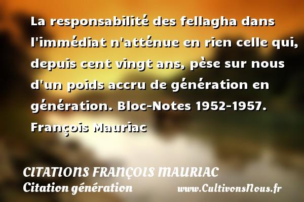 La responsabilité des fellagha dans l immédiat n atténue en rien celle qui, depuis cent vingt ans, pèse sur nous d un poids accru de génération en génération.  Bloc-Notes 1952-1957. François Mauriac CITATIONS FRANÇOIS MAURIAC - Citations François Mauriac - Citation génération