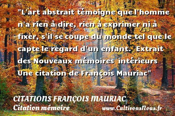 Citations - Citations François Mauriac - Citation mémoire - L art abstrait témoigne quel homme n a rien à dire, rien àexprimer ni à fixer, s il secoupe du monde tel que le captele regard d un enfant.   Extrait des Nouveaux mémoires intérieurs  Une  citation  de François Mauriac CITATIONS FRANÇOIS MAURIAC