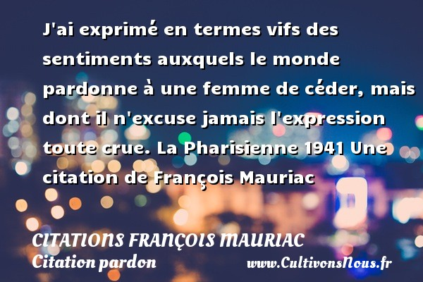 J ai exprimé en termes vifs des sentiments auxquels le monde pardonne à une femme de céder, mais dont il n excuse jamais l expression toute crue.  La Pharisienne 1941  Une  citation  de François Mauriac CITATIONS FRANÇOIS MAURIAC - Citations François Mauriac - Citation pardon