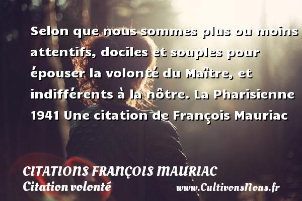 Selon que nous sommes plus ou moins attentifs, dociles et souples pour épouser la volonté du Maître, et indifférents à la nôtre.  La Pharisienne 1941  Une  citation  de François Mauriac CITATIONS FRANÇOIS MAURIAC - Citations - Citations François Mauriac - Citation volonté