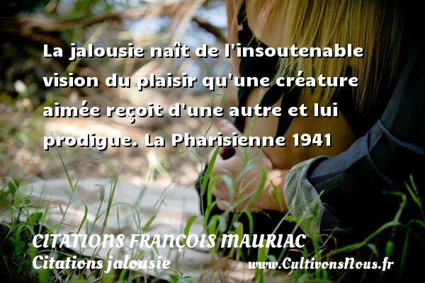 Citations - Citations François Mauriac - Citations jalousie - La jalousie naît de l insoutenable vision du plaisir qu une créature aimée reçoit d une autre et lui prodigue.  La Pharisienne 1941   Une citation de François Mauriac CITATIONS FRANÇOIS MAURIAC