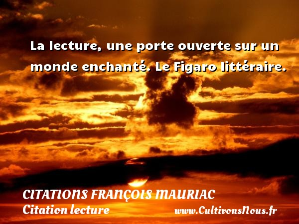 La lecture, une porte ouverte sur un monde enchanté.  Le Figaro littéraire.   Une citation de François Mauriac CITATIONS FRANÇOIS MAURIAC - Citations François Mauriac - Citation lecture