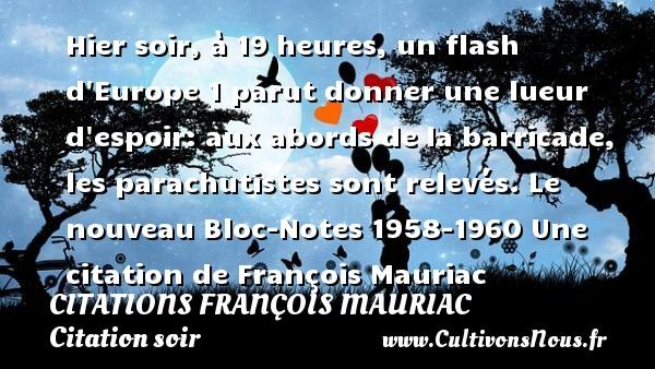 Citations - Citations François Mauriac - Citation soir - Hier soir, à 19 heures, un flash d Europe 1 parut donner une lueur d espoir: aux abords de la barricade, les parachutistes sont relevés.  Le nouveau Bloc-Notes 1958-1960  Une  citation  de François Mauriac CITATIONS FRANÇOIS MAURIAC