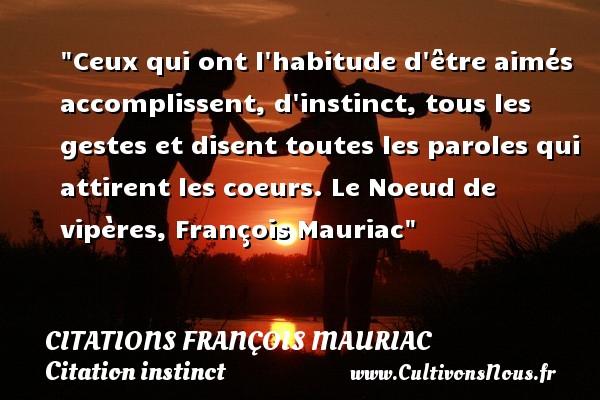 Ceux qui ont l habitude d être aimés accomplissent, d instinct, tous les gestes et disent toutes les paroles qui attirent les coeurs.  Le Noeud de vipères, François Mauriac   Une citation sur l instinct CITATIONS FRANÇOIS MAURIAC - Citations François Mauriac - Citation instinct