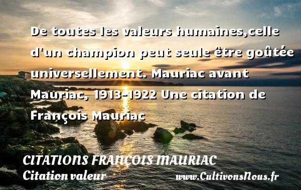 De toutes les valeurs humaines,celle d un champion peut seule être goûtée universellement.  Mauriac avant Mauriac, 1913-1922  Une  citation  de François Mauriac CITATIONS FRANÇOIS MAURIAC - Citations François Mauriac - Citation valeur