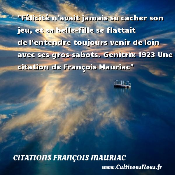 Félicité n avait jamais su cacher son jeu, et sa belle-fille se flattait de l entendre toujours venir de loin avec ses gros sabots.  Genitrix 1923  Une  citation  de François Mauriac CITATIONS FRANÇOIS MAURIAC - Citations François Mauriac - Citation félicité