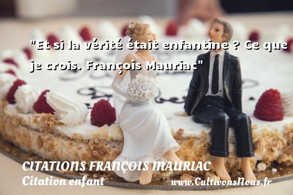 Citations - Citations François Mauriac - Citation enfant - Et si la vérité était enfantine ?  Ce que je crois. François Mauriac   Une citation sur enfant CITATIONS FRANÇOIS MAURIAC