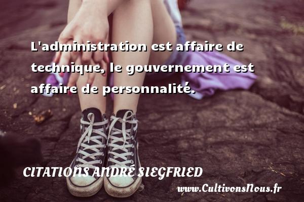 L administration est affaire de technique, le gouvernement est affaire de personnalité. Une citation d  André Siegfried CITATIONS ANDRÉ SIEGFRIED - Citations André Siegfried