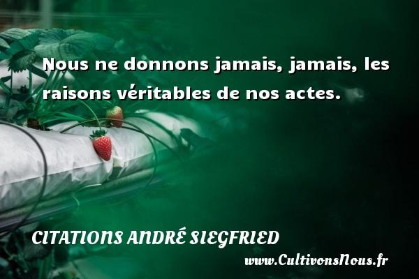 Nous ne donnons jamais, jamais, les raisons véritables de nos actes. Une citation d  André Siegfried CITATIONS ANDRÉ SIEGFRIED - Citations André Siegfried