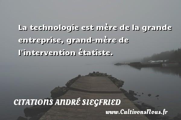 La technologie est mère de la grande entreprise, grand-mère de l intervention étatiste. Une citation d  André Siegfried CITATIONS ANDRÉ SIEGFRIED - Citations André Siegfried