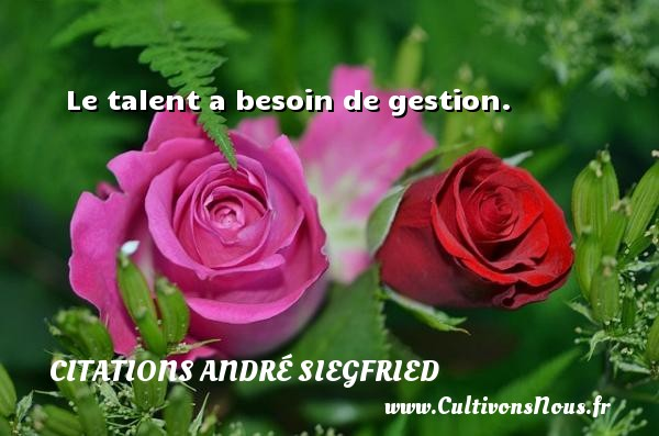 Le talent a besoin de gestion. Une citation d  André Siegfried CITATIONS ANDRÉ SIEGFRIED - Citations André Siegfried