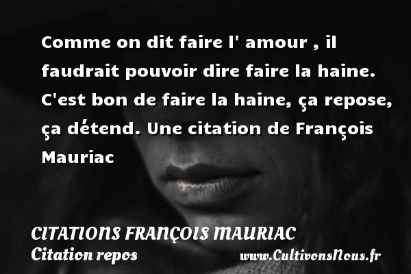 Citations - Citations François Mauriac - Citation repos - Comme on dit faire l  amour , il faudrait pouvoir dire faire la haine. C est bon de faire la haine, ça repose, ça détend.  Une  citation  de François Mauriac CITATIONS FRANÇOIS MAURIAC