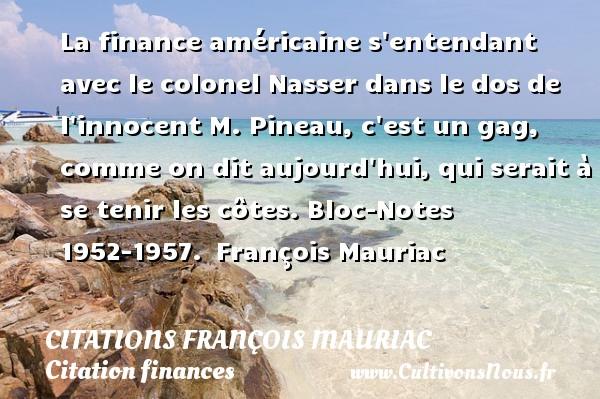 La finance américaine s entendant avec le colonel Nasser dans le dos de l innocent M. Pineau, c est un gag, comme on dit aujourd hui, qui serait à se tenir les côtes.  Bloc-Notes 1952-1957. François Mauriac      CITATIONS FRANÇOIS MAURIAC - Citations François Mauriac - Citation finances