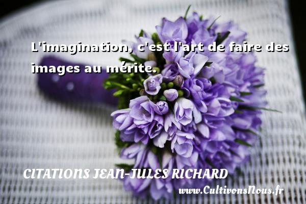 L imagination, c est l art de faire des images au mérite. Une citation de Jean-Jules Richard CITATIONS JEAN-JULES RICHARD