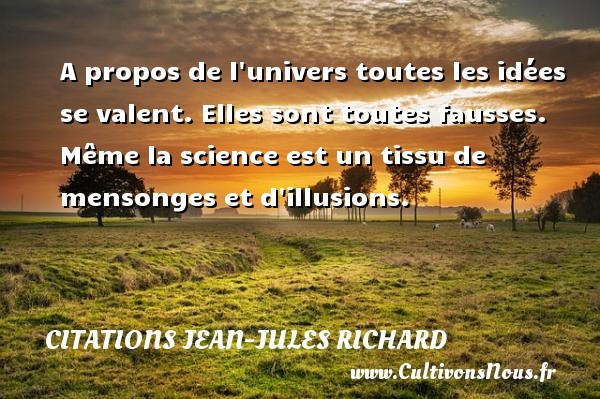 A propos de l univers toutes les idées se valent. Elles sont toutes fausses. Même la science est un tissu de mensonges et d illusions. Une citation de Jean-Jules Richard CITATIONS JEAN-JULES RICHARD