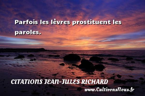 Parfois les lèvres prostituent les paroles. Une citation de Jean-Jules Richard CITATIONS JEAN-JULES RICHARD
