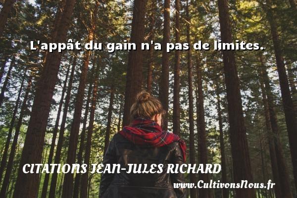 L appât du gain n a pas de limites. Une citation de Jean-Jules Richard CITATIONS JEAN-JULES RICHARD