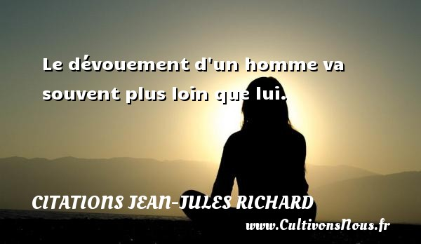 Le dévouement d un homme va souvent plus loin que lui. Une citation de Jean-Jules Richard CITATIONS JEAN-JULES RICHARD