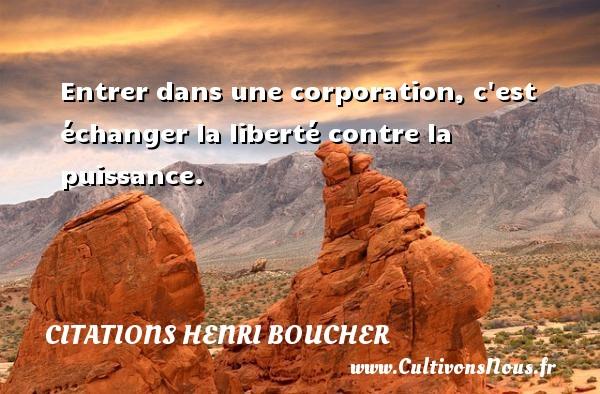 Entrer dans une corporation, c est échanger la liberté contre la puissance. Une citation de Henri Boucher CITATIONS HENRI BOUCHER