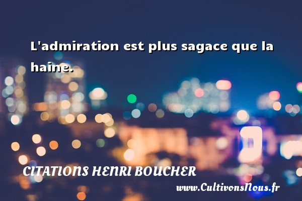 L admiration est plus sagace que la haine. Une citation de Henri Boucher CITATIONS HENRI BOUCHER