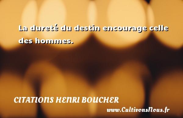 La dureté du destin encourage celle des hommes. Une citation de Henri Boucher CITATIONS HENRI BOUCHER