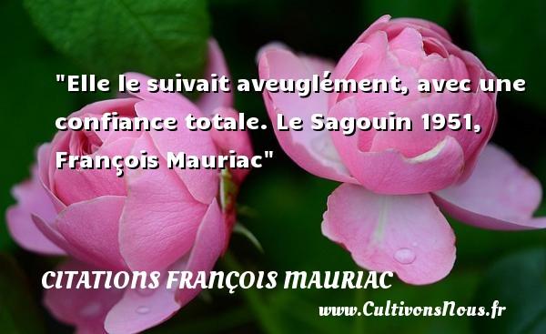 Elle le suivait aveuglément, avec une confiance totale.  Le Sagouin 1951, François Mauriac   Une citation sur la confiance CITATIONS FRANÇOIS MAURIAC - Citations François Mauriac - Citation confiance