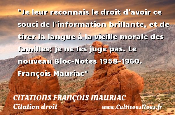 Je leur reconnais le droit d avoir ce souci de l information brillante, et de tirer la langue à la vieille morale des familles; je ne les juge pas.  Le nouveau Bloc-Notes 1958-1960. François Mauriac   Une citation sur le droit CITATIONS FRANÇOIS MAURIAC - Citations François Mauriac - Citation droit
