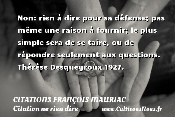 Non: rien à dire pour sa défense; pas même une raison à fournir; le plus simple sera de se taire, ou de répondre seulement aux questions.  Thérèse Desqueyroux 1927.   Une citation de François Mauriac CITATIONS FRANÇOIS MAURIAC - Citations François Mauriac - Citation ne rien dire
