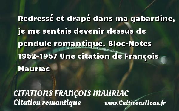 Citations - Citations François Mauriac - Citation romantique - Redressé et drapé dans ma gabardine, je me sentais devenir dessus de pendule romantique.  Bloc-Notes 1952-1957  Une  citation  de François Mauriac CITATIONS FRANÇOIS MAURIAC