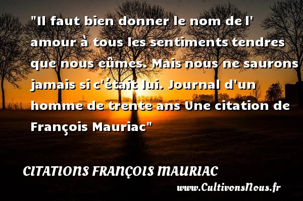 Il faut bien donner le nom de l amour à tous les sentiments tendres que nous eûmes. Mais nous ne saurons jamais si c était lui.  Journal d un homme de trente ans. François Mauriac   Une citation sur donner CITATIONS FRANÇOIS MAURIAC - Citations François Mauriac - Citation donner