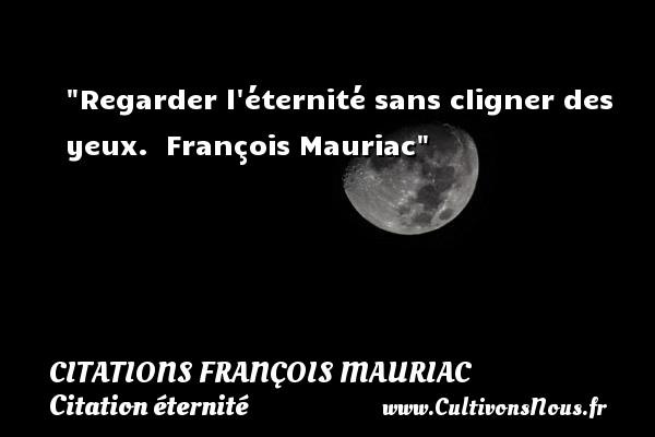 Regarder l éternité sans cligner des yeux.   François Mauriac   Une citation sur éternité CITATIONS FRANÇOIS MAURIAC - Citations François Mauriac - Citation éternité