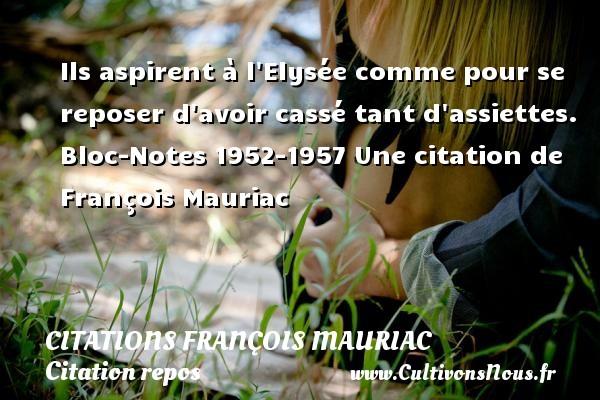 Citations - Citations François Mauriac - Citation repos - Ils aspirent à l Elysée comme pour se reposer d avoir cassé tant d assiettes.  Bloc-Notes 1952-1957  Une  citation  de François Mauriac CITATIONS FRANÇOIS MAURIAC