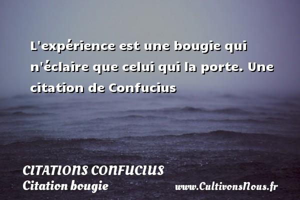 L expérience est une bougie qui n éclaire que celui qui la porte.  Une  citation  de Confucius CITATIONS CONFUCIUS - Citation bougie