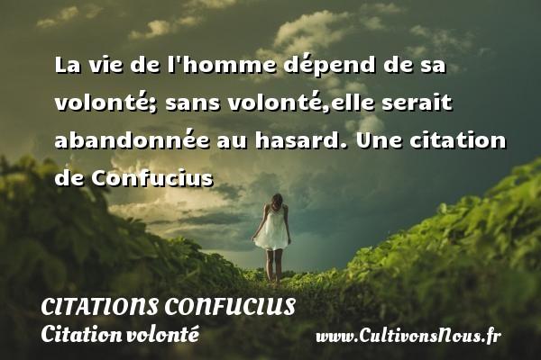 La vie de l homme dépend de sa volonté; sans volonté,elle serait abandonnée au hasard.  Une  citation  de Confucius CITATIONS CONFUCIUS - Citation volonté