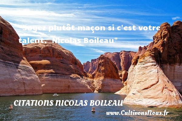 Citations Nicolas Boileau - Citation talent - Soyez plutôt maçon si c est votre talent.   Nicolas Boileau   Une citation sur le talent CITATIONS NICOLAS BOILEAU