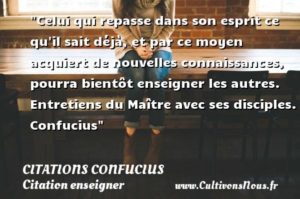 Citations Confucius - Citation enseigner - Celui qui repasse dans son esprit ce qu il sait déjà, et par ce moyen acquiert de nouvelles connaissances, pourra bientôt enseigner les autres.  Entretiens du Maître avec ses disciples. Confucius   Une citation sur enseigner CITATIONS CONFUCIUS