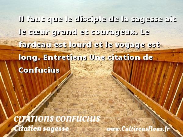 Citations - Citations Confucius - Citation sagesse - Il faut que le disciple de la sagesse ait le cœur grand et courageux. Le fardeau est lourd et le voyage est long.  Entretiens  Une  citation  de Confucius CITATIONS CONFUCIUS