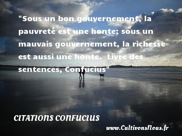 Citations Confucius - Citation honte - Sous un bon gouvernement, la pauvreté est une honte; sous un mauvais gouvernement, la richesse est aussi une honte.   Livre des sentences,  Confucius   Une citation sur la honte CITATIONS CONFUCIUS