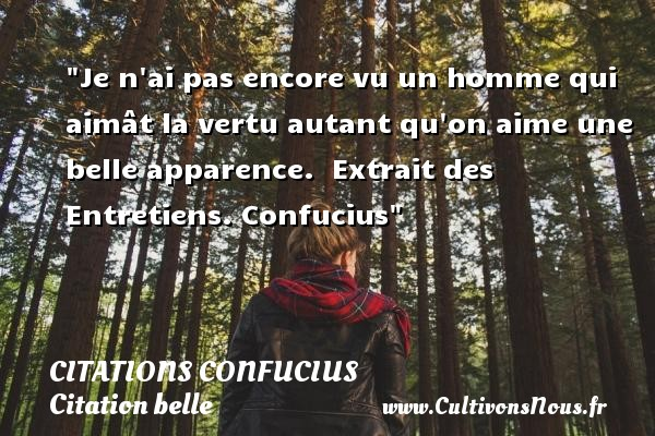 Je n ai pas encore vu un homme qui aimât la vertu autant qu on aime une belle apparence.   Extrait des Entretiens.  Confucius   Une citation sur belle CITATIONS CONFUCIUS - Citation belle