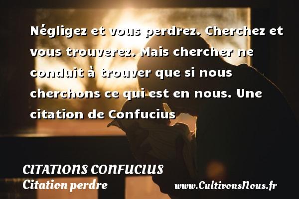 Citations Confucius - Citation perdre - Négligez et vous perdrez. Cherchez et vous trouverez. Mais chercher ne conduit à trouver que si nous cherchons ce qui est en nous.  Une  citation  de Confucius CITATIONS CONFUCIUS