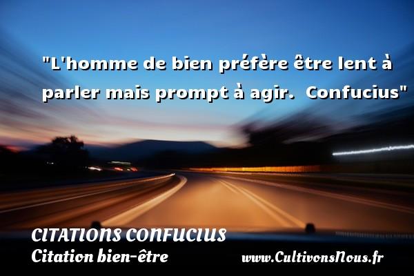 Citations Confucius - Citation bien-être - L homme de bien préfère être lent à parler mais prompt à agir.   Confucius   Une citation sur bien-être CITATIONS CONFUCIUS
